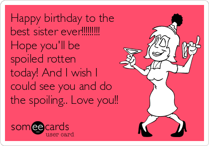 Happy birthday to the best sister ever!!!!!!!!! Hope you'll be spoiled rotten today! And I wish I could see you and do the spoiling.. Love you!!