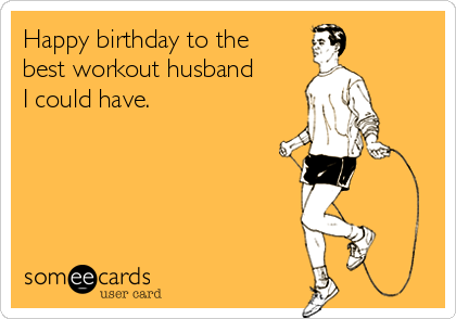 Happy birthday to the best workout husband I could have.