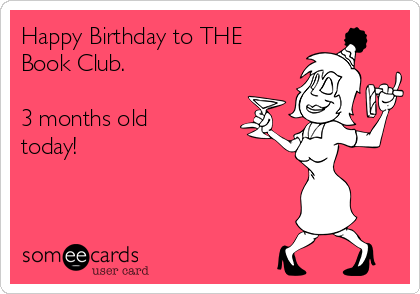 Happy Birthday to THE Book Club.    3 months old today!