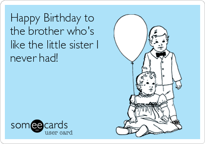 Happy Birthday To The Brother Whos Like The Little Sister I Never