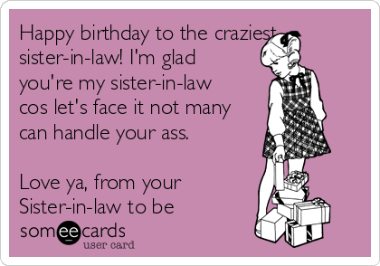 Happy birthday to the craziest sister-in-law! I'm glad you're my sister-in-law cos let's face it not many can handle your ass.  Love ya, from your Sister-in-law to be