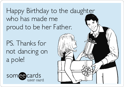 Happy Birthday to the daughter who has made me proud to be her Father.   PS. Thanks for not dancing on a pole!