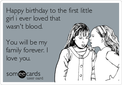 Happy birthday to the first little girl i ever loved that wasn't blood.   You will be my family forever. I love you.