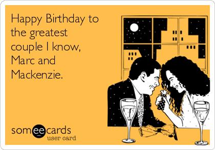 Happy Birthday to the greatest couple I know, Marc and Mackenzie.