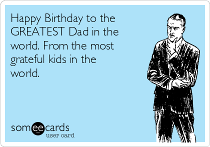 Happy Birthday to the GREATEST Dad in the world. From the most grateful kids in the world.