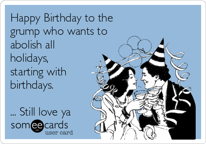 Happy Birthday to the grump who wants to  abolish all holidays, starting with birthdays.   ... Still love ya ♥