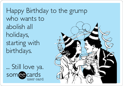 Happy Birthday to the grump who wants to  abolish all holidays, starting with birthdays.   ... Still love ya.