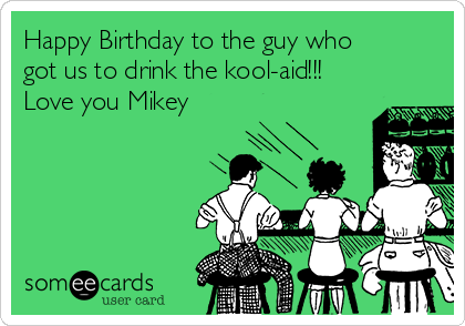 Happy Birthday to the guy who got us to drink the kool-aid!!! Love you Mikey