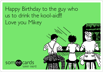 Happy Birthday to the guy who us to drink the kool-aid!!! Love you Mikey