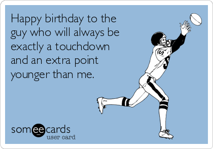 Happy birthday to the guy who will always be exactly a touchdown and an extra point younger than me.