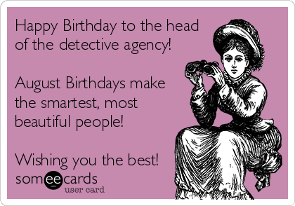 Happy Birthday to the head of the detective agency!  August Birthdays make  the smartest, most beautiful people!  Wishing you the best!