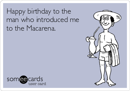 Happy birthday to the man who introduced me to the Macarena.