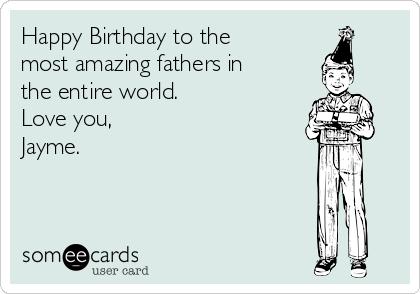 Happy Birthday to the most amazing fathers in the entire world.  Love you, Jayme.