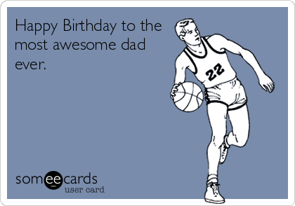 Happy Birthday to the most awesome dad ever.