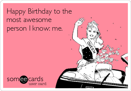 Happy Birthday to the most awesome person I know: me.
