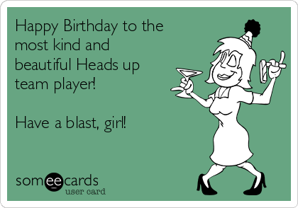 Happy Birthday to the most kind and beautiful Heads up team player!  Have a blast, girl!
