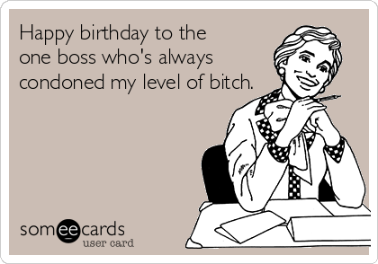 Happy Birthday To The One Boss Whos Always Condoned My Level Of