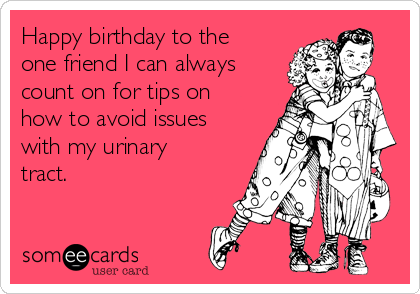 Happy birthday to the one friend I can always count on for tips on how to avoid issues with my urinary tract.