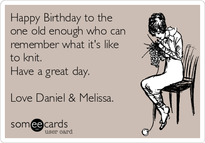 Happy Birthday to the one old enough who can remember what it's like to knit. Have a great day.  Love Daniel & Melissa.