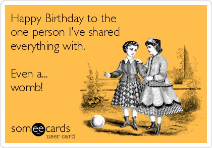 Happy Birthday to the  one person I've shared everything with.  Even a... womb!