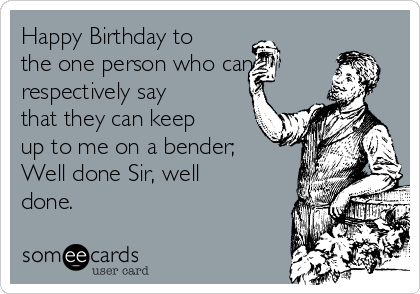 Happy Birthday to the one person who can respectively say that they can keep up to me on a bender; Well done Sir, well done.