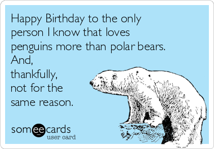 Happy Birthday to the only person I know that loves penguins more than polar bears.  And, thankfully, not for the  same reason.