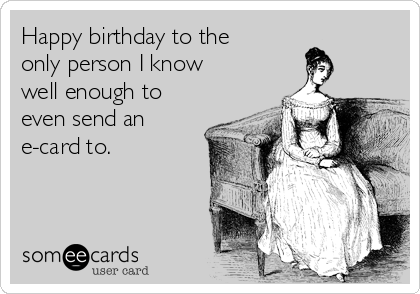 Happy birthday to the only person I know well enough to even send an e-card to.