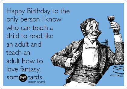 Happy Birthday to the only person I know who can teach a child to read like an adult and teach an adult how to love fantasy.