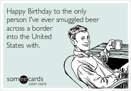 Happy Birthday to the only person I've ever smuggled beer across a border into the United States with.