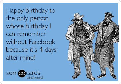 Happy birthday to the only person whose birthday I can remember without Facebook because it's 4 days after mine!