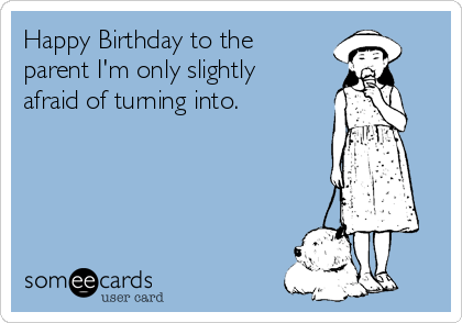 Happy Birthday to the parent I'm only slightly afraid of turning into.