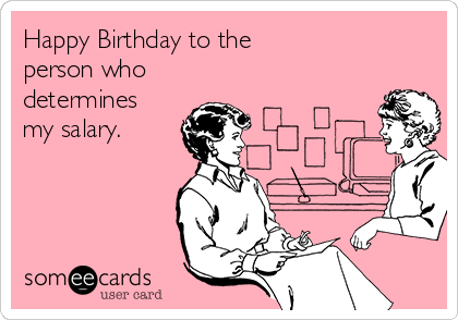 Happy Birthday to the person who determines my salary.