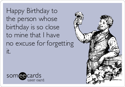Happy Birthday to the person whose  birthday is so close to mine that I have no excuse for forgetting it.