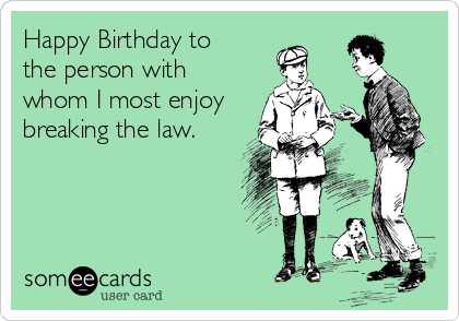 Happy Birthday to the person with whom I most enjoy breaking the law.