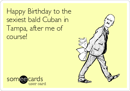 Happy Birthday to the sexiest bald Cuban in Tampa, after me of course!