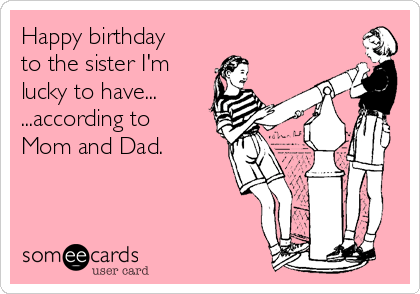 Happy birthday to the sister I'm lucky to have... ...according to Mom and Dad.