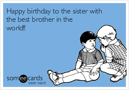 Happy birthday to the sister with the best brother in the world!!