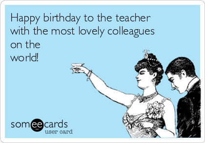 Happy birthday to the teacher with the most lovely colleagues on the world!