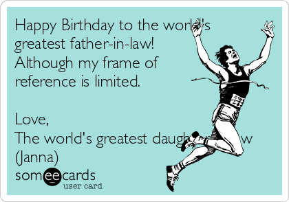 Happy Birthday To The Worlds Greatest Father In Law Although My