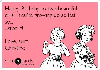 Happy Birthday to two beautiful girls!  You're growing up so fast so...  ...stop it!  Love, aunt Christine