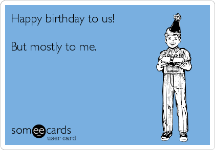 Happy birthday to us!  But mostly to me.