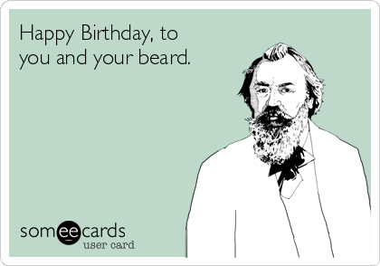 Happy Birthday, to you and your beard.