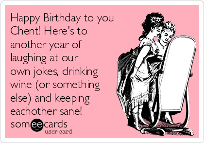 Happy Birthday to you Chent! Here's to another year of laughing at our own jokes, drinking wine (or something else) and keeping eachother sane!