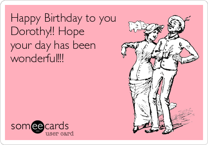 Happy Birthday to you Dorothy!! Hope your day has been  wonderful!!!