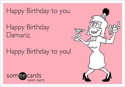 Happy Birthday to you.  Happy Birthday Damariz,  Happy Birthday to you!