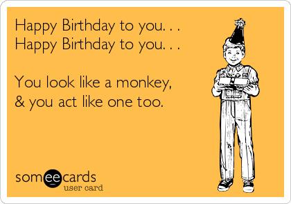 Happy Birthday to you. . . Happy Birthday to you. . .  You look like a monkey, & you act like one too.