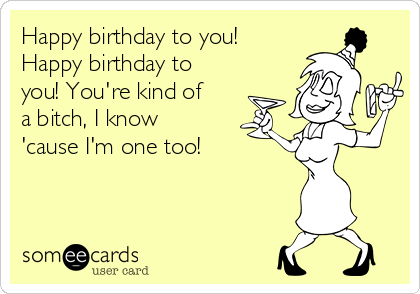 Happy birthday to you! Happy birthday to you! You're kind of a bitch, I know 'cause I'm one too!