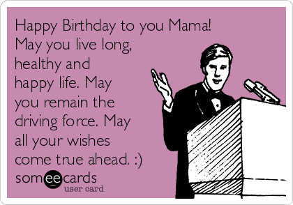 Happy Birthday to you Mama! May you live long, healthy and happy life. May you remain the driving force. May all your wishes come true ahead. :)
