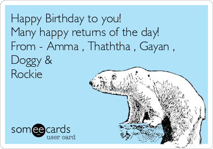 Happy Birthday to you!          Many happy returns of the day! From - Amma , Thaththa , Gayan , Doggy & Rockie
