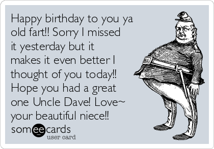 Happy birthday to you ya old fart!! Sorry I missed it yesterday but it makes it even better I thought of you today!!  Hope you had a great one Uncle Dave! Love~ your beautiful niece!!